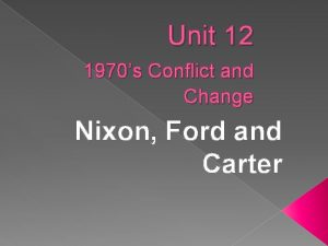 Unit 12 1970s Conflict and Change Nixon Ford