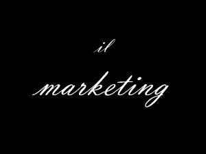 il marketing Il termine marketing deriva dal verbo