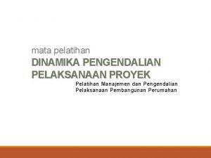 mata pelatihan DINAMIKA PENGENDALIAN PELAKSANAAN PROYEK Pelatihan Manajemen