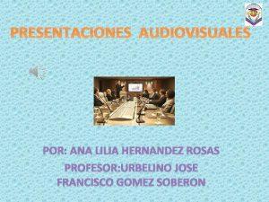 PRESENTACIONES AUDIOVISUALES POR ANA LILIA HERNANDEZ ROSAS PROFESOR