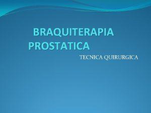 BRAQUITERAPIA PROSTATICA TECNICA QUIRURGICA TECNICA QUIRURGICA Posicin Litotoma