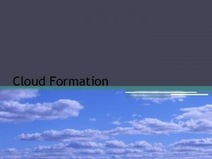 Cloud Formation Cloud Formation Clouds form when warm
