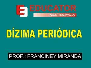 PROF FRANCINEY MIRANDA Nmeros formados por infinitos algarismos
