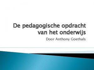 De pedagogische opdracht van het onderwijs Door Anthony