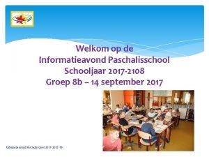 Welkom op de Informatieavond Paschalisschool Schooljaar 2017 2108