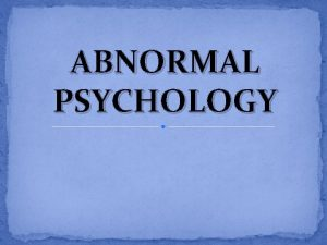 ABNORMAL PSYCHOLOGY Various Criteria used to define ABNORMAL