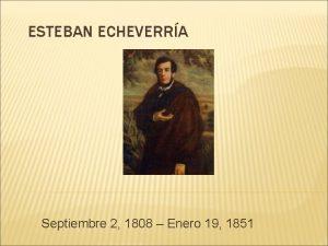 ESTEBAN ECHEVERRA Septiembre 2 1808 Enero 19 1851