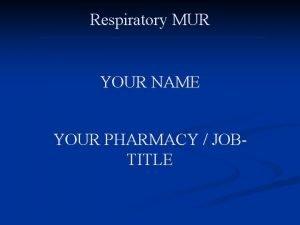 Respiratory MUR YOUR NAME YOUR PHARMACY JOBTITLE Respiratory