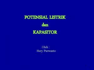 POTENSIAL LISTRIK dan KAPASITOR Oleh Hery Purwanto 1