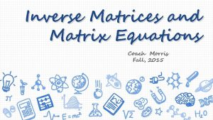 Inverse Matrices and Matrix Equations Coach Morris Fall