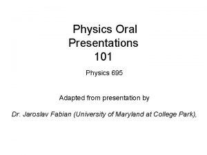Physics Oral Presentations 101 Physics 695 Adapted from