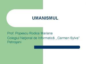 UMANISMUL Prof Popescu Rodica Mariana Colegiul Naional de