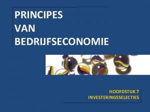 PRINCIPES VAN BEDRIJFSECONOMIE HOOFDSTUK 7 INVESTERINGSSELECTIES HOOFDSTUK 7