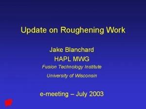 Update on Roughening Work Jake Blanchard HAPL MWG