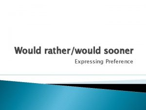 Would ratherwould sooner Expressing Preference Would rather Test