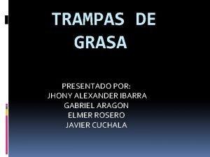 TRAMPAS DE GRASA PRESENTADO POR JHONY ALEXANDER IBARRA