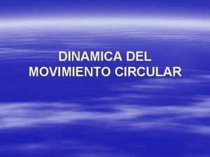 DINAMICA DEL MOVIMIENTO CIRCULAR DINAMICA DEL MOVIMIENTO CIRCULAR