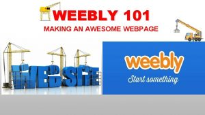 WEEBLY 101 MAKING AN AWESOME WEBPAGE WEEBLY 101
