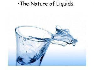 The Nature of Liquids Liquids The ability of