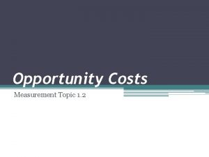Opportunity Costs Measurement Topic 1 2 Opportunity Cost