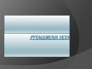 PYTAGOROVA VETA Pytagorova veta Pytagorova veta je zkladn