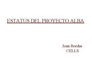 ESTATUS DEL PROYECTO ALBA Joan Bordas CELLS ALBA