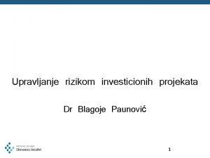 Upravljanje rizikom investicionih projekata Dr Blagoje Paunovi 1