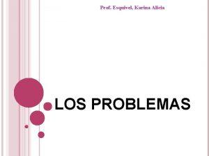 Prof Esquivel Karina Alicia LOS PROBLEMAS Algunos problemas