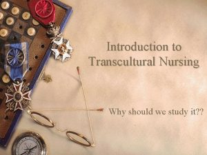 Introduction to Transcultural Nursing Why should we study