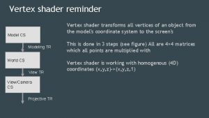 Vertex shader reminder Vertex shader transforms all vertices
