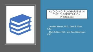AVOIDING PLAGIARISM IN THE DISSERTATION PROCESS Jennifer Reeves