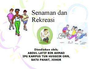 Senaman dan Rekreasi Disediakan oleh ABDUL LATIF BIN