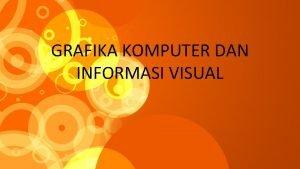 GRAFIKA KOMPUTER DAN INFORMASI VISUAL Grafika Komputer Suatu