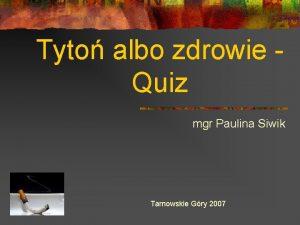 Tyto albo zdrowie Quiz mgr Paulina Siwik Tarnowskie