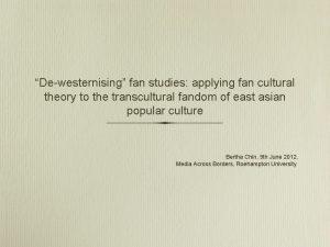Dewesternising fan studies applying fan cultural theory to