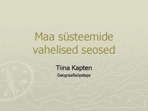 Maa ssteemide vahelised seosed Tiina Kapten Geograafiapetaja Omavahel