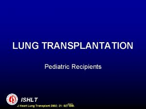 LUNG TRANSPLANTATION Pediatric Recipients ISHLT 2002 J Heart