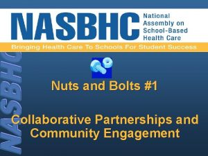 Nuts and Bolts 1 Collaborative Partnerships and Community