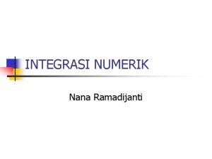 INTEGRASI NUMERIK Nana Ramadijanti INTEGRASI NUMERIK n n