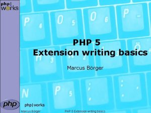 PHP 5 Extension writing basics Marcus Brger phpworks
