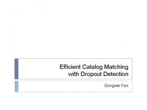 Efficient Catalog Matching with Dropout Detection Dongwei Fan