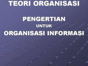 TEORI ORGANISASI PENGERTIAN UNTUK ORGANISASI INFORMASI PENDAHULUAN ORGANISASI