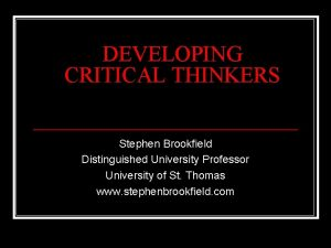 DEVELOPING CRITICAL THINKERS Stephen Brookfield Distinguished University Professor