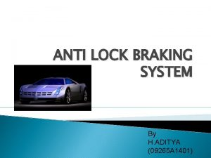 ANTI LOCK BRAKING SYSTEM By H ADITYA 09265
