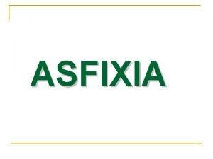 ASFIXIA Asfixia es la anulacin completa del oxigeno