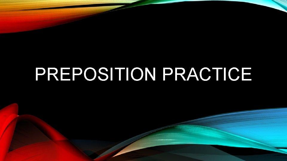 PREPOSITION PRACTICE WHAT IS A PREPOSITION A preposition