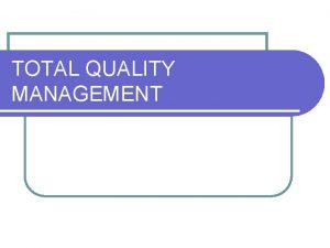 TOTAL QUALITY MANAGEMENT TOTAL QUALITY MANAGEMENT Sejak tahun