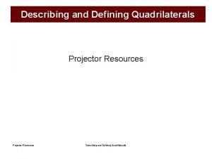 Describing and Defining Quadrilaterals Projector Resources Describing and