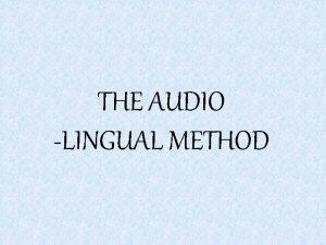 THE AUDIO LINGUAL METHOD Audiolingual Method The theory