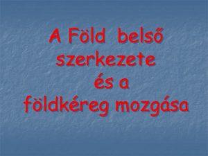 A Fld bels szerkezete s a fldkreg mozgsa